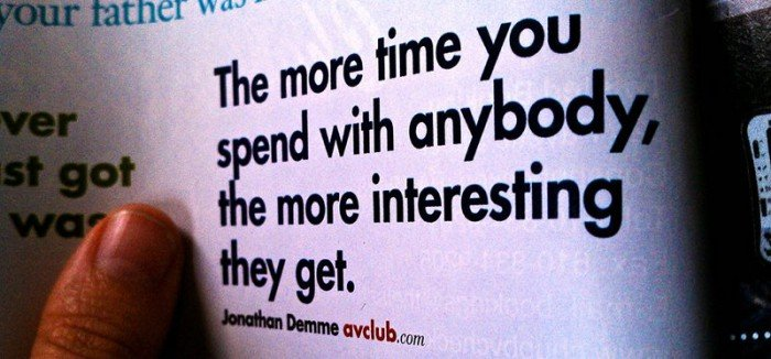 Photo of a quote that says: the more time you spend with anybody, the more interesting they get