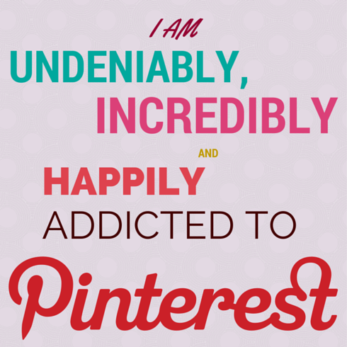"""I am undeniably, incredibly and happily addicted to Pinterest."""