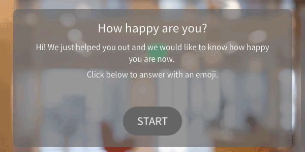An introduction screen to a survey with only a title and two sentences of explanation: Hi! We just helped you out and we would like to know how happy you are now. Click below to answer with an emoji.